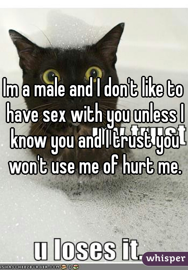 Im a male and I don't like to have sex with you unless I know you and I trust you won't use me of hurt me.