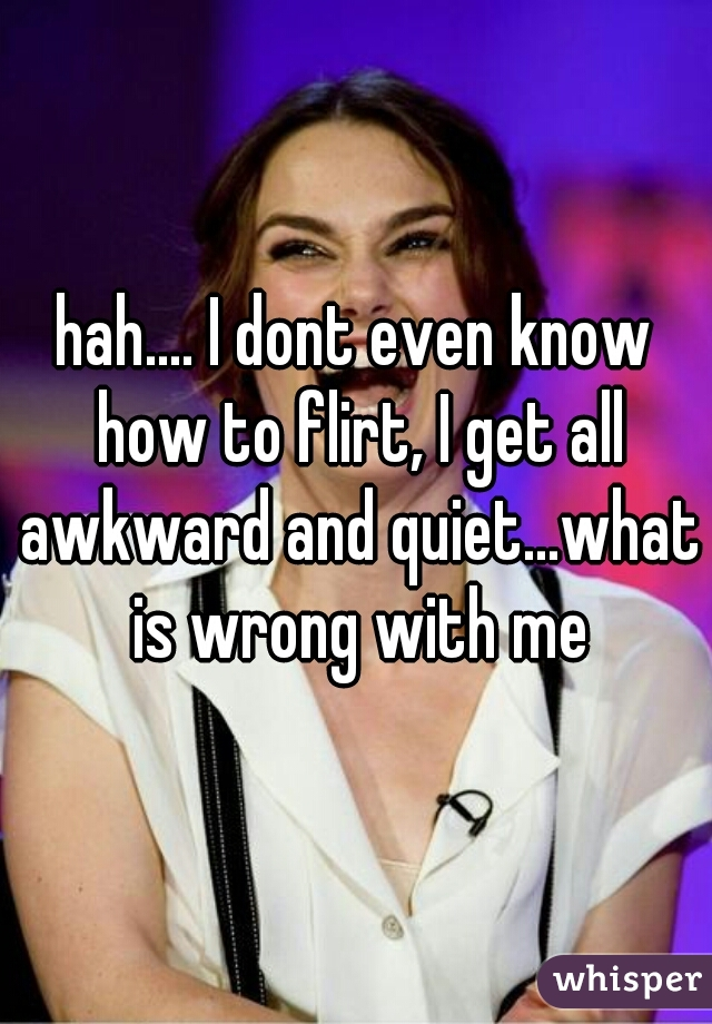hah.... I dont even know how to flirt, I get all awkward and quiet...what is wrong with me