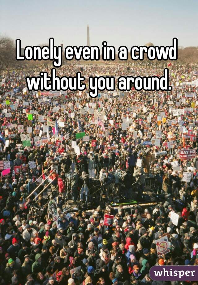 Lonely even in a crowd without you around.