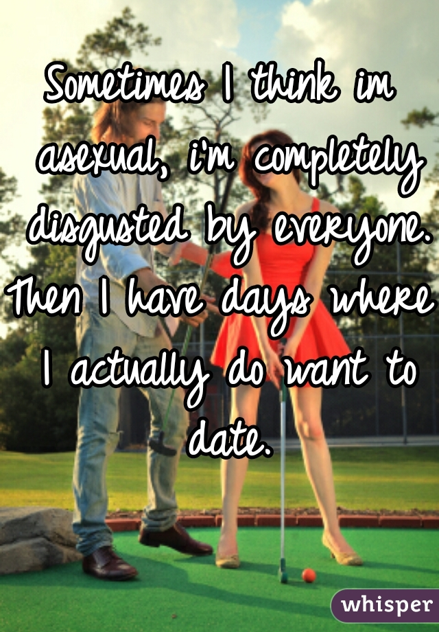 Sometimes I think im asexual, i'm completely disgusted by everyone. Then I have days where I actually do want to date.
