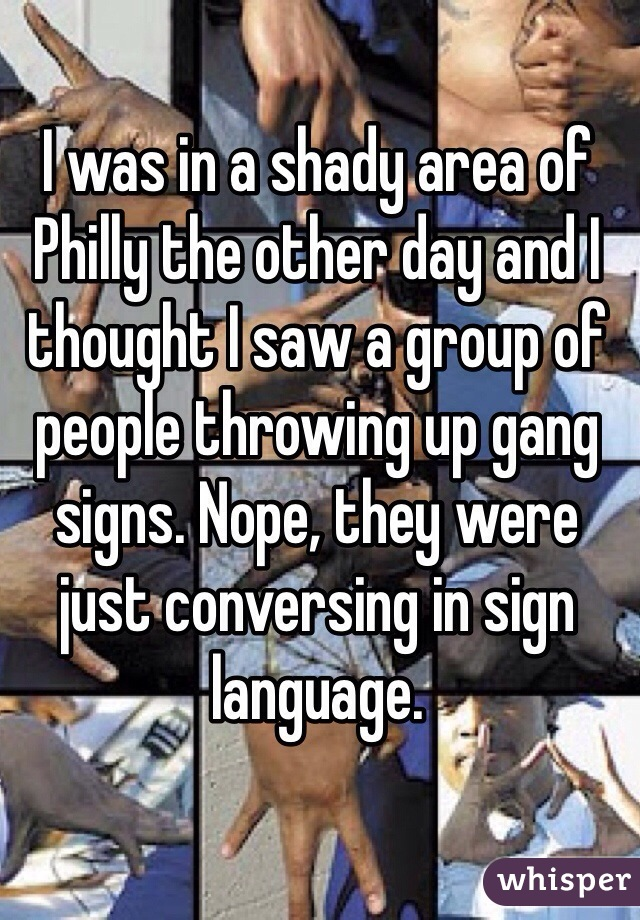 I was in a shady area of Philly the other day and I thought I saw a group of people throwing up gang signs. Nope, they were just conversing in sign language.