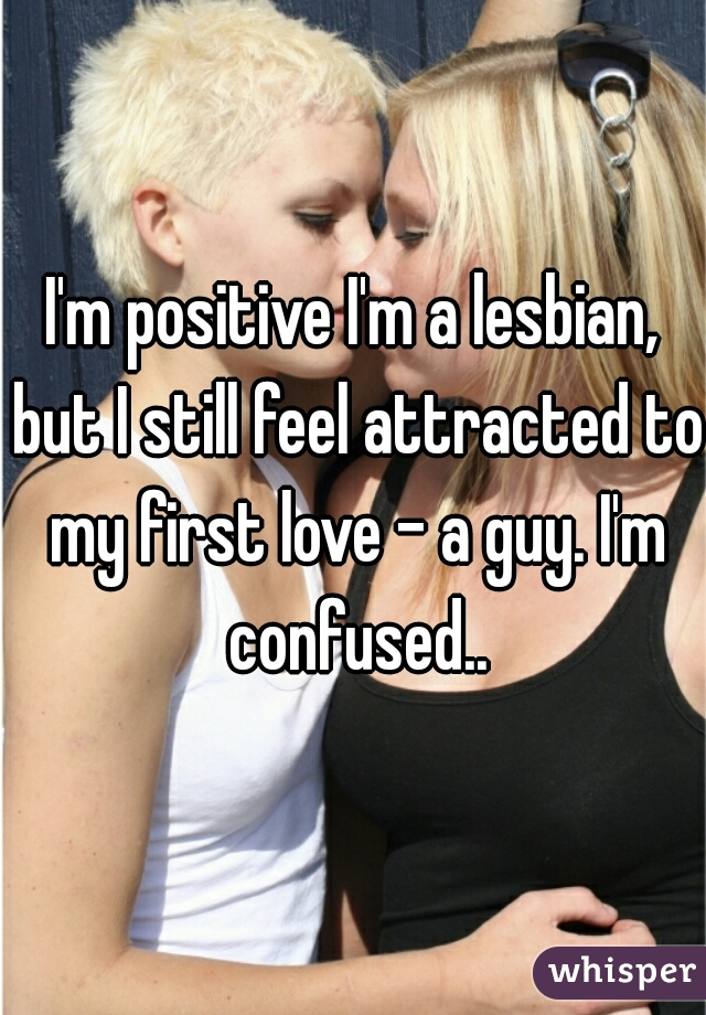 I'm positive I'm a lesbian, but I still feel attracted to my first love - a guy. I'm confused..