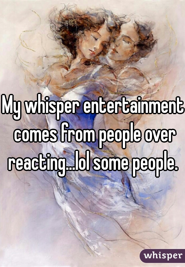 My whisper entertainment comes from people over reacting...lol some people.