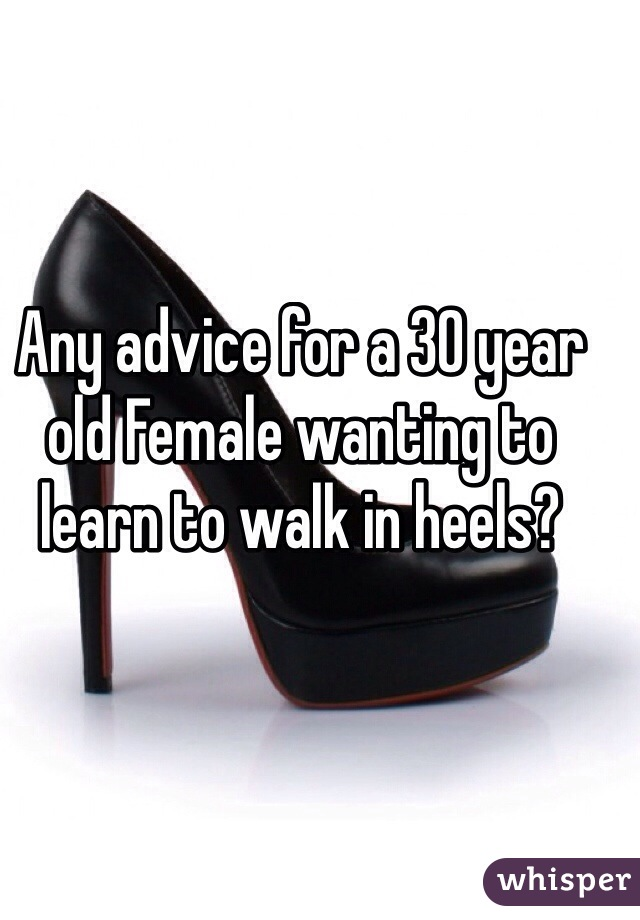 Any advice for a 30 year old Female wanting to learn to walk in heels?