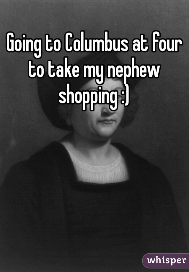 Going to Columbus at four to take my nephew shopping :)