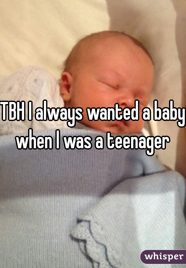 TBH I always wanted a baby when I was a teenager