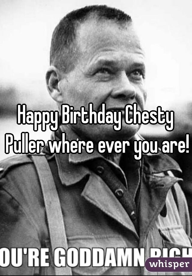 Happy Birthday Chesty Puller where ever you are!
