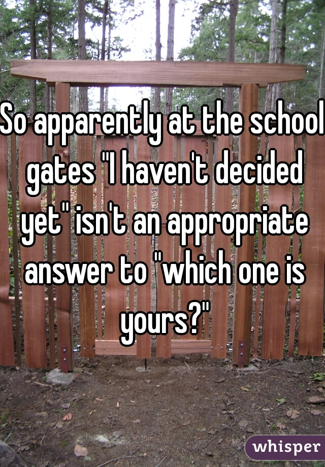 "So apparently at the school gates ""I haven't decided yet"" isn't an appropriate answer to ""which one is yours?"""