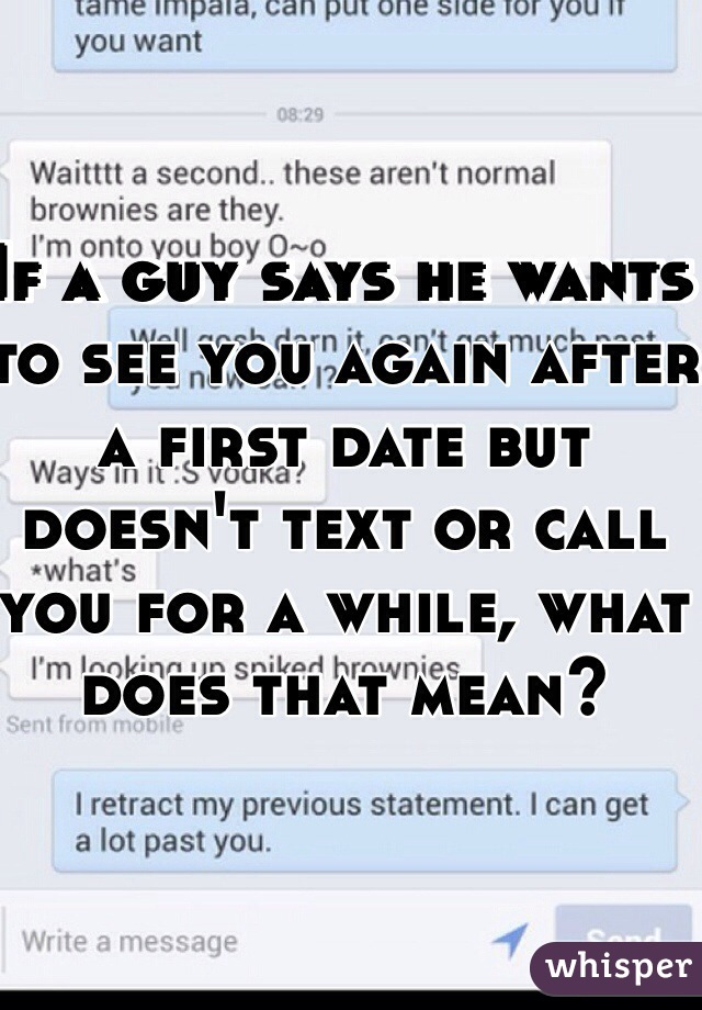 If a guy says he wants to see you again after a first date but doesn't text or call you for a while, what does that mean?