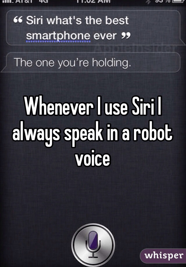 Whenever I use Siri I always speak in a robot voice