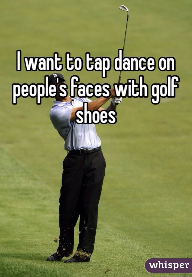 I want to tap dance on people's faces with golf shoes