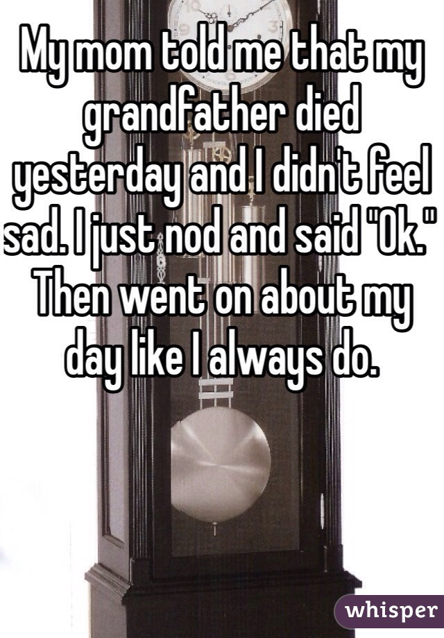 """My mom told me that my grandfather died yesterday and I didn't feel sad. I just nod and said """"Ok."""" Then went on about my day like I always do."""