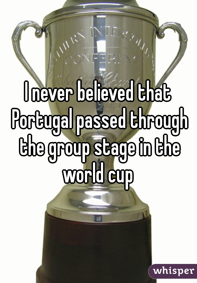 I never believed that Portugal passed through the group stage in the world cup