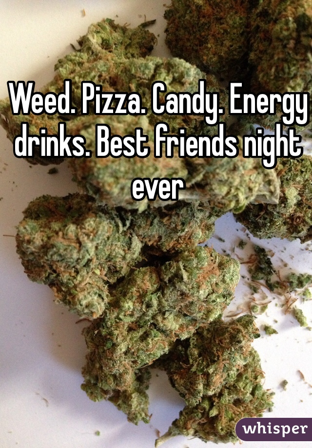 Weed. Pizza. Candy. Energy drinks. Best friends night ever