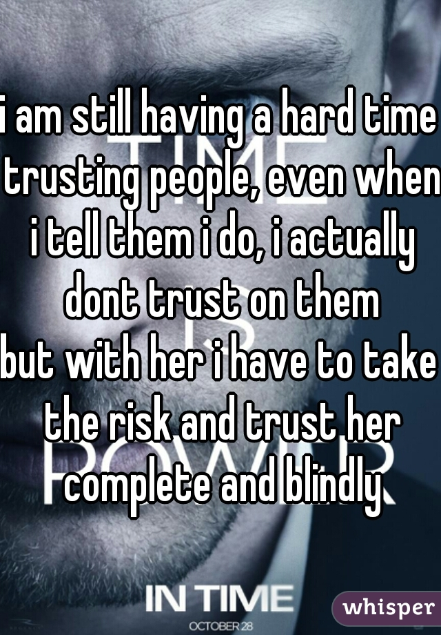i am still having a hard time trusting people, even when i tell them i do, i actually dont trust on them but with her i have to take the risk and trust her complete and blindly