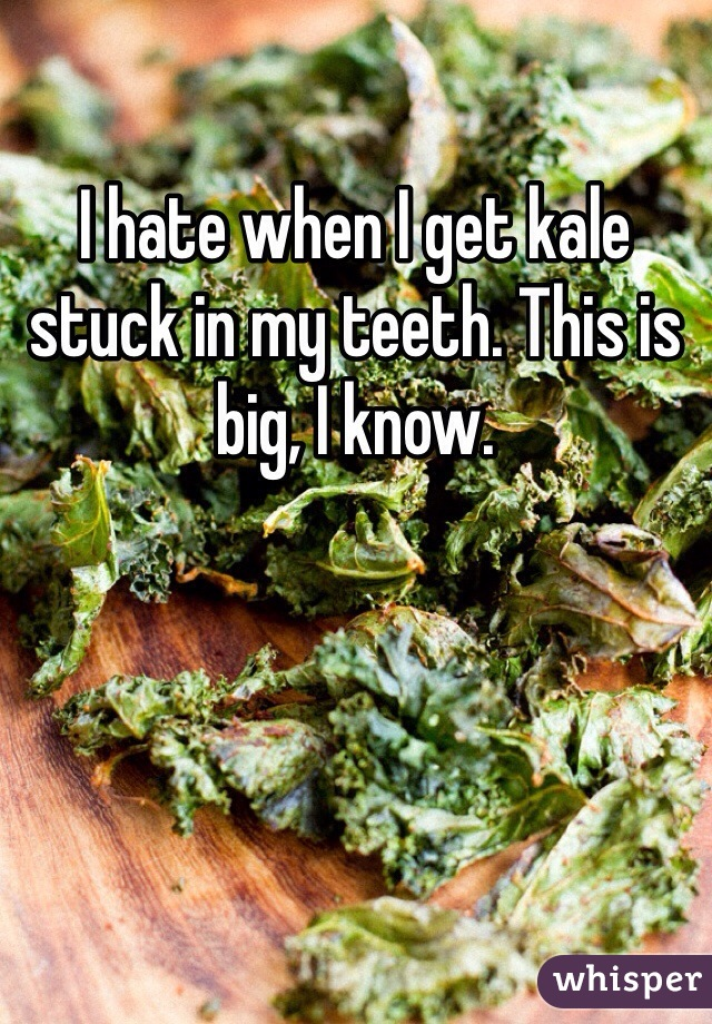 I hate when I get kale stuck in my teeth. This is big, I know.