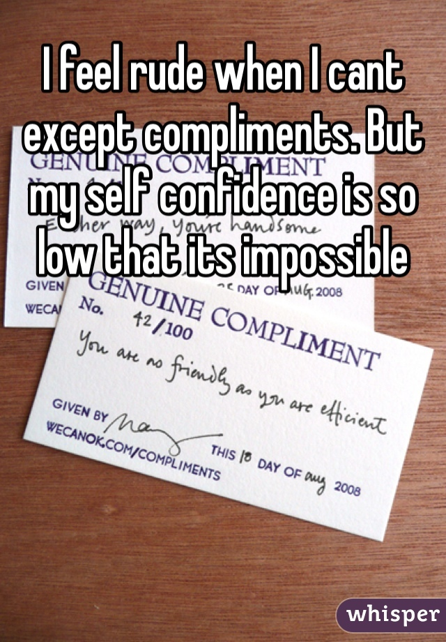 I feel rude when I cant except compliments. But my self confidence is so low that its impossible
