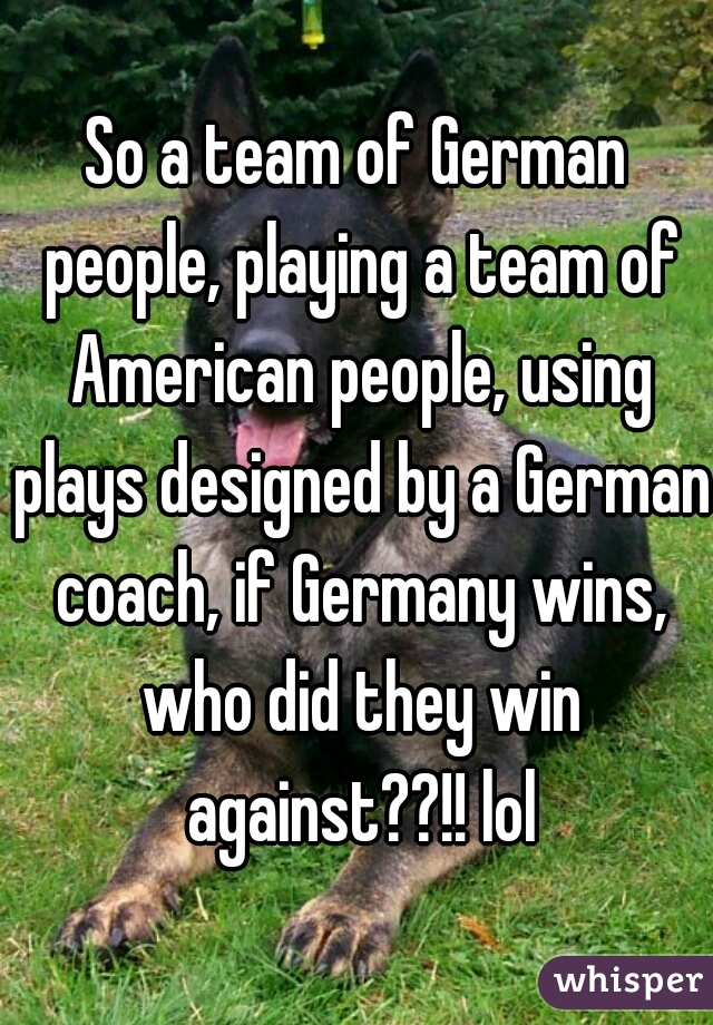 So a team of German people, playing a team of American people, using plays designed by a German coach, if Germany wins, who did they win against??!! lol