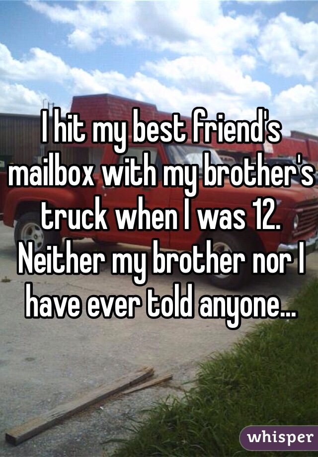 I hit my best friend's mailbox with my brother's truck when I was 12. Neither my brother nor I have ever told anyone...