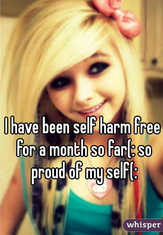 I have been self harm free for a month so far(: so proud of my self(: