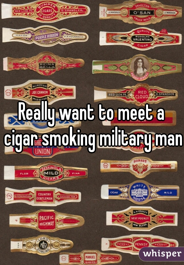 Really want to meet a cigar smoking military man