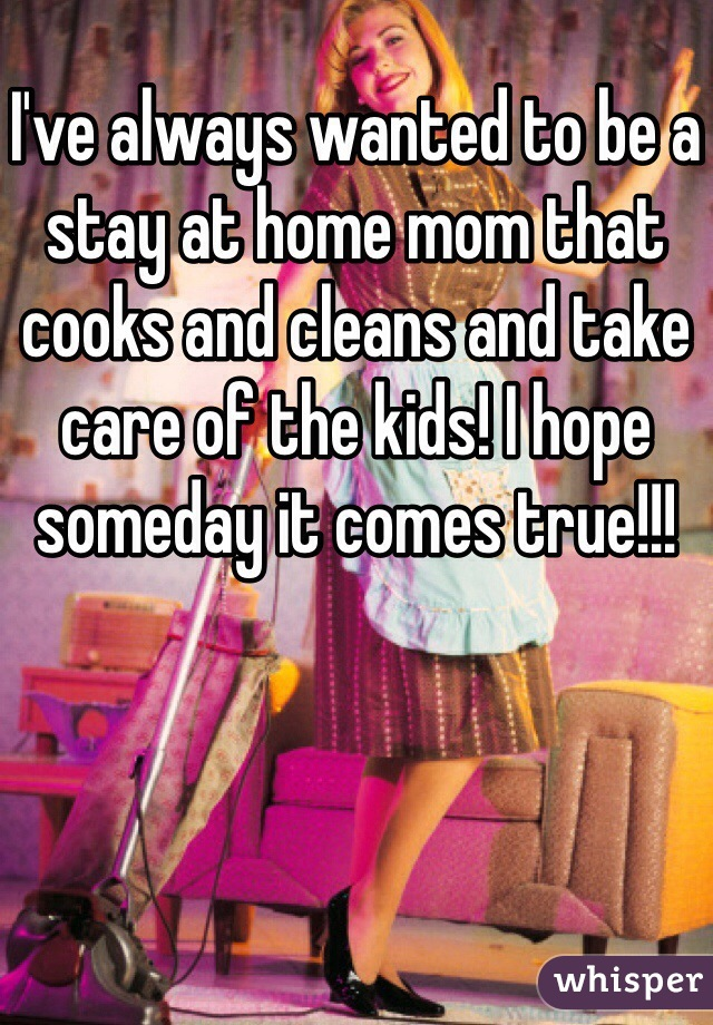 I've always wanted to be a stay at home mom that cooks and cleans and take care of the kids! I hope someday it comes true!!!