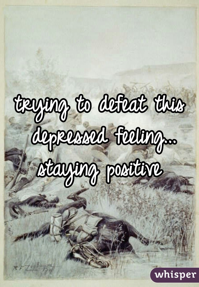 trying to defeat this depressed feeling... staying positive