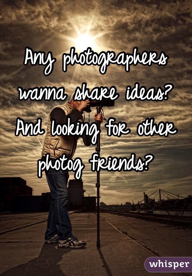 Any photographers wanna share ideas? And looking for other photog friends?