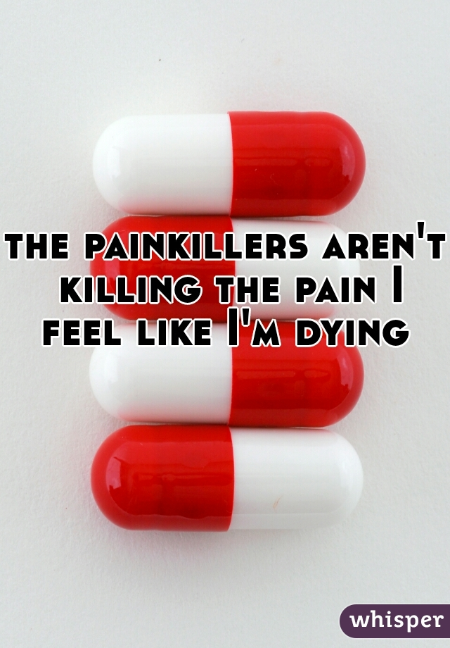 the painkillers aren't killing the pain I feel like I'm dying