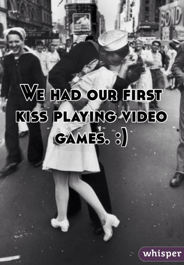 We had our first kiss playing video games. :)