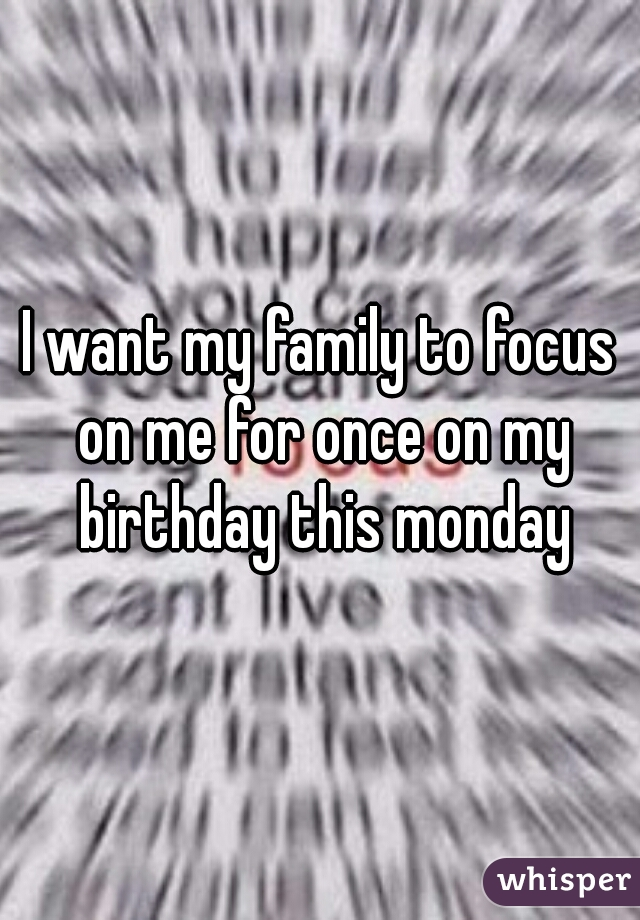 I want my family to focus on me for once on my birthday this monday