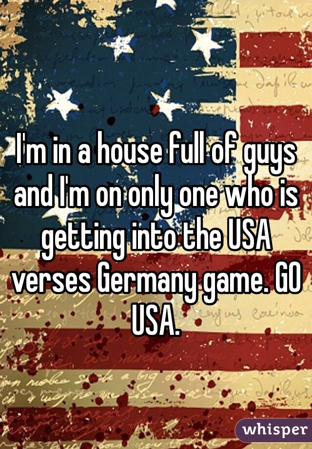 I'm in a house full of guys and I'm on only one who is getting into the USA verses Germany game. GO USA.