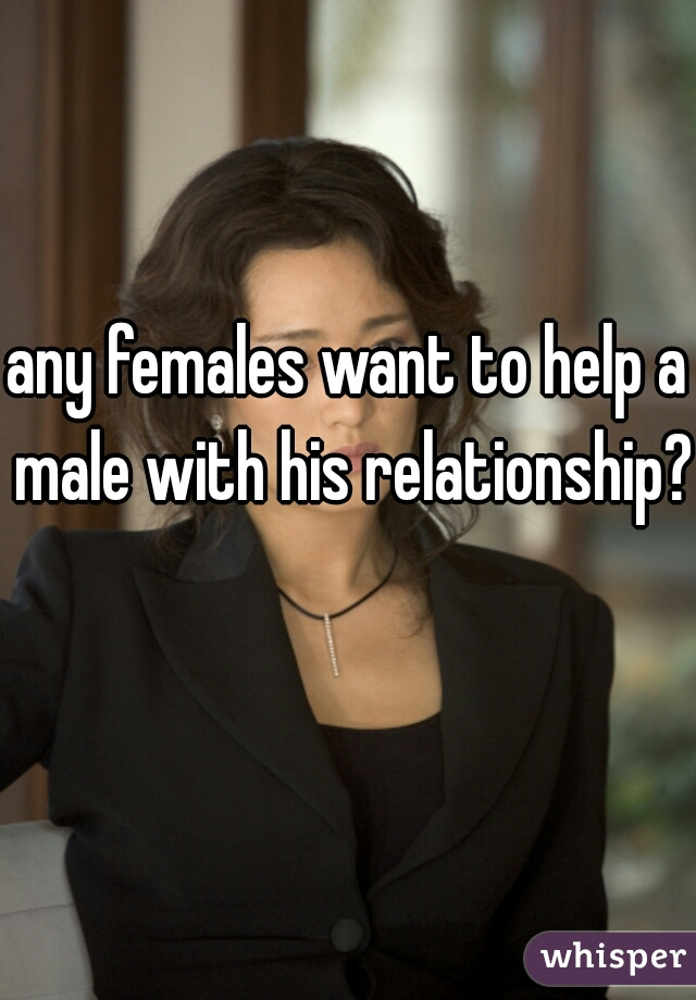 any females want to help a male with his relationship?