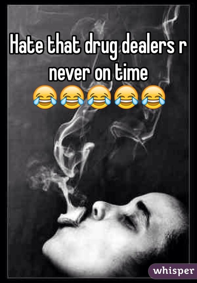 Hate that drug dealers r never on time 😂😂😂😂😂