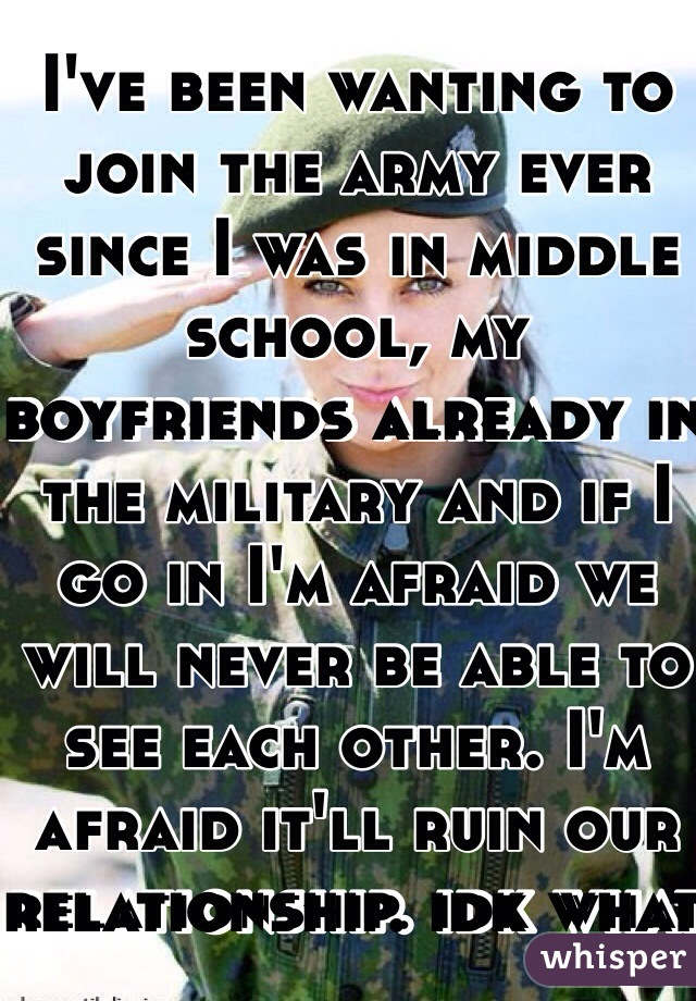 I've been wanting to join the army ever since I was in middle school, my boyfriends already in the military and if I go in I'm afraid we will never be able to see each other. I'm afraid it'll ruin our relationship. idk what to do