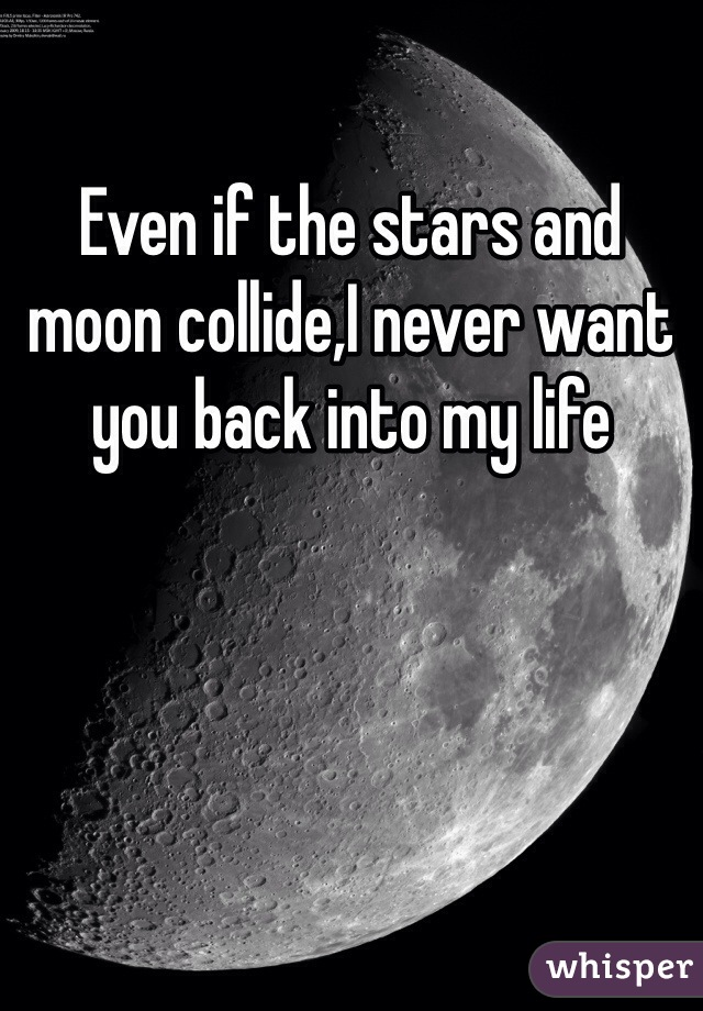 Even if the stars and moon collide,I never want you back into my life