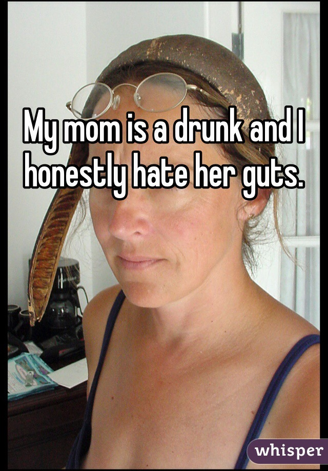 My mom is a drunk and I honestly hate her guts.