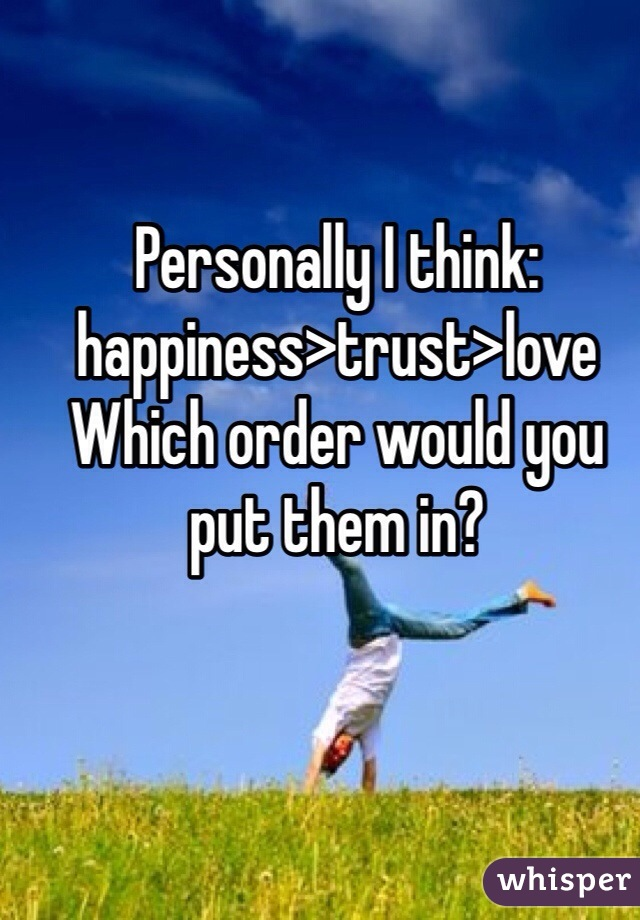 Personally I think: happiness>trust>love  Which order would you put them in?