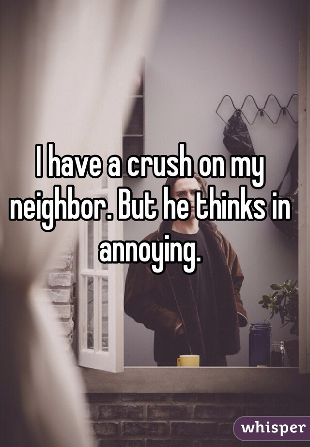 I have a crush on my neighbor. But he thinks in annoying.