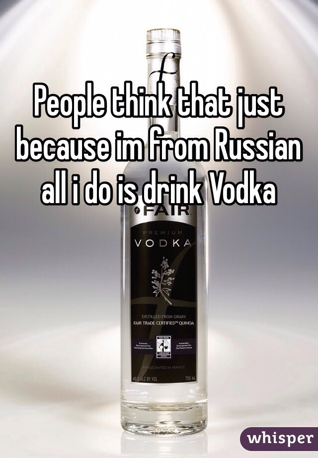 People think that just because im from Russian all i do is drink Vodka