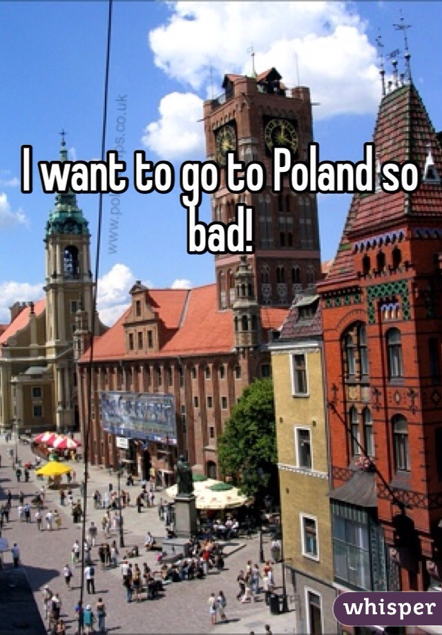 I want to go to Poland so bad!
