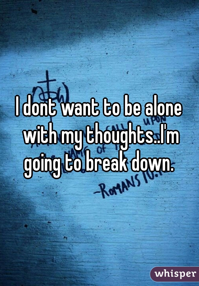 I dont want to be alone with my thoughts..I'm going to break down.