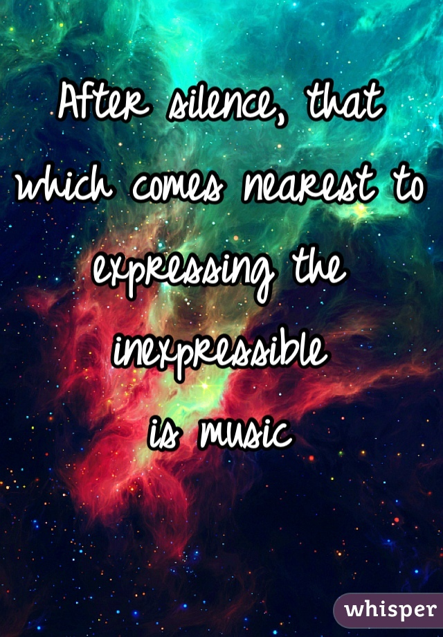 After silence, that which comes nearest to expressing the inexpressible  is music