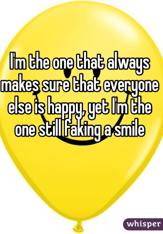 I'm the one that always makes sure that everyone else is happy, yet I'm the one still faking a smile