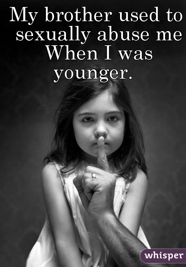 My brother used to sexually abuse me When I was younger.