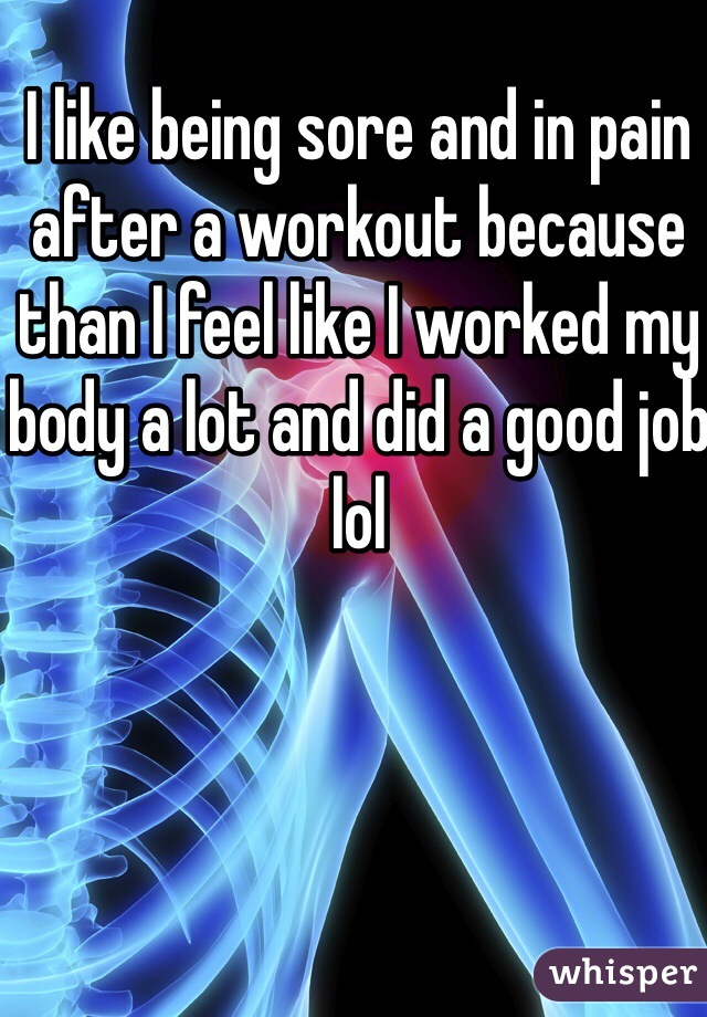 I like being sore and in pain after a workout because than I feel like I worked my body a lot and did a good job lol