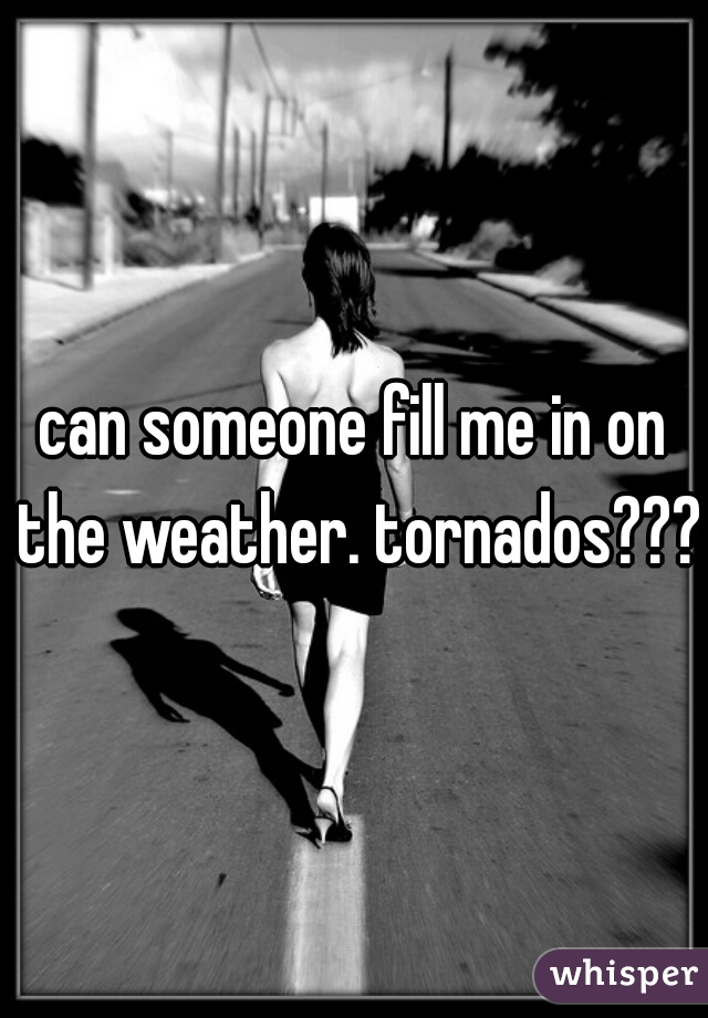 can someone fill me in on the weather. tornados???