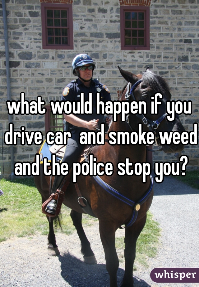 what would happen if you drive car  and smoke weed and the police stop you?