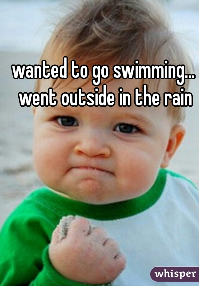 wanted to go swimming... went outside in the rain