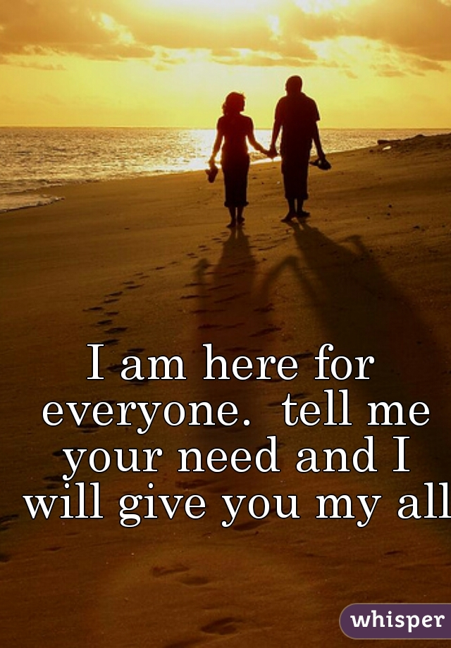 I am here for everyone.  tell me your need and I will give you my all.